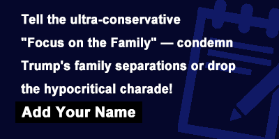 Tell the ultra-conservative 'Focus on the Family' — condemn Trump's family separations or drop the hypocritical charade!